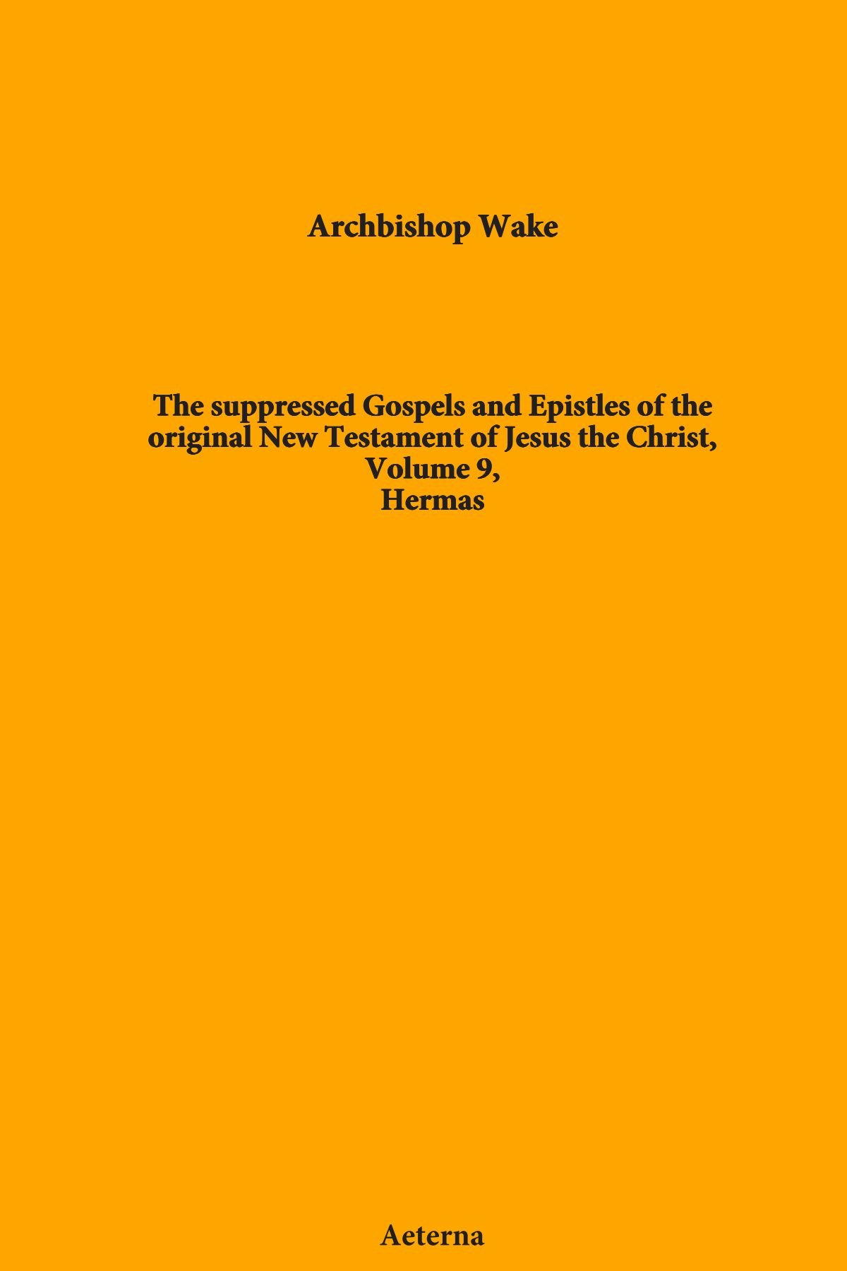 Read Online The suppressed Gospels and Epistles of the original New Testament of Jesus the Christ, Volume 9, Hermas pdf epub