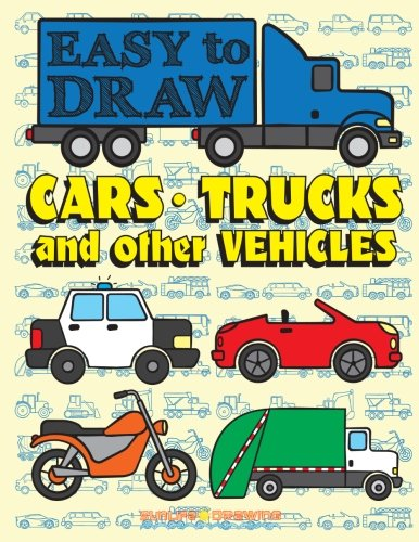 EASY TO DRAW Cars, Trucks and Other Vehicles: Draw & Color 24 Various Vehicles (How to Draw Books) (Volume 3)