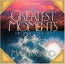 The Greatest Moments in the Life of Christ