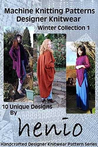 Machine Knitting Patterns: Designer Knitwear: Winter Collection 1 (henio Handcrafted Designer Knitwear Pattern Series)
