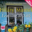 Learning to Talk Audiobook by Hilary Mantel Narrated by Patrick Moy, Anna Bentinck, Jane Collingwood