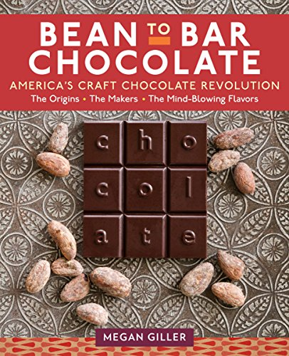 Bean-to-Bar Chocolate: America's Craft Chocolate Revolution: The Origins, the Makers, and the Mind-Blowing Flavors by Megan Giller