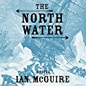 The North Water: A Novel Audiobook by Ian McGuire Narrated by John Keating