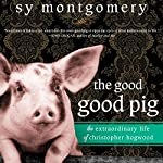 The Good Good Pig: The Extraordinary Life of Christopher Hogwood | Sy Montgomery