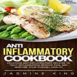 Anti Inflammatory Cookbook: Delicious Anti Inflammatory Recipes to Fight Inflammation, Reduce Pain, and Restore Your Overall Health | Jasmine King