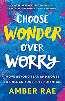 Choose Wonder Over Worry: Move Beyond Fear and Doubt to Unlock Your Full Potential by [Rae, Amber]