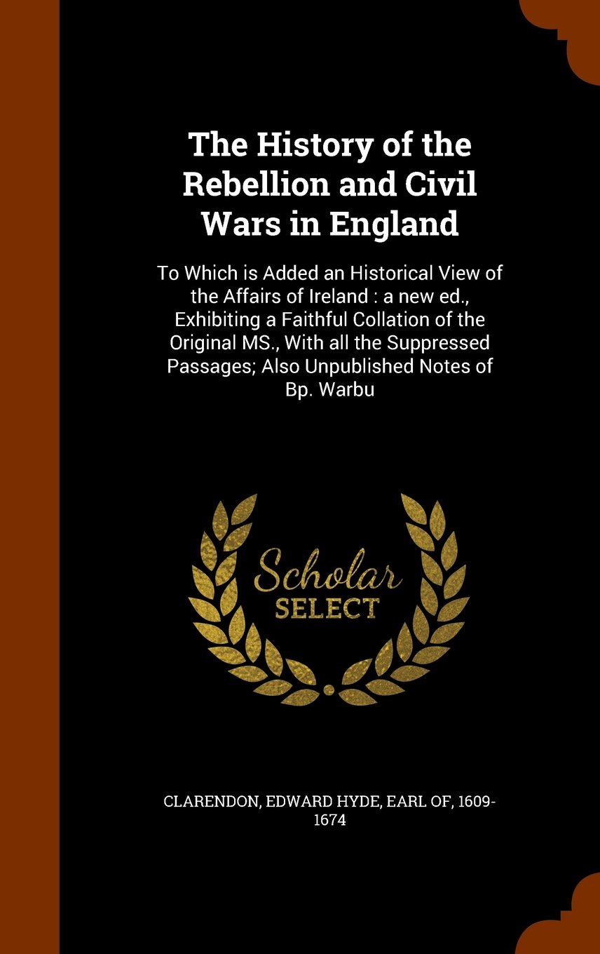 Download The History of the Rebellion and Civil Wars in England: To Which is Added an Historical View of the Affairs of Ireland : a new ed., Exhibiting a ... Passages; Also Unpublished Notes of Bp. Warbu pdf
