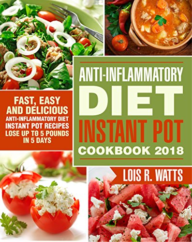 Anti-Inflammatory Diet Instant Pot Cookbook 2018: Fast, Easy and Delicious the Anti-Inflammatory Diet Instant Pot Recipes - Lose Up to 5 Pounds In 5 Days by Lois  R. Watts