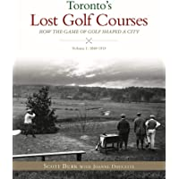 Toronto's Lost Golf Courses: How the Game of Golf Shaped the City of Toronto, Volume #1: 1869-1919