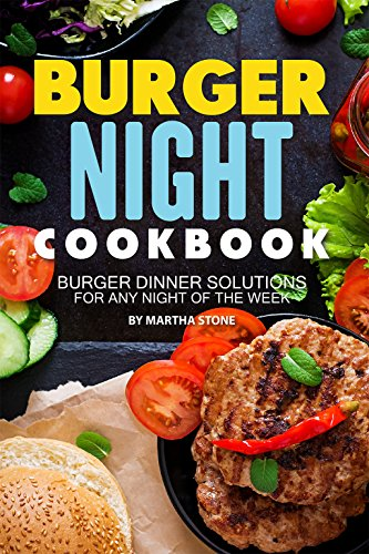 Burger Night Cookbook: Burger Dinner Solutions for Any Night of the Week
