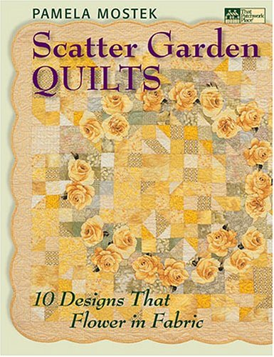 Scatter Garden Quilts: 10 Designs That Flower In Fabric