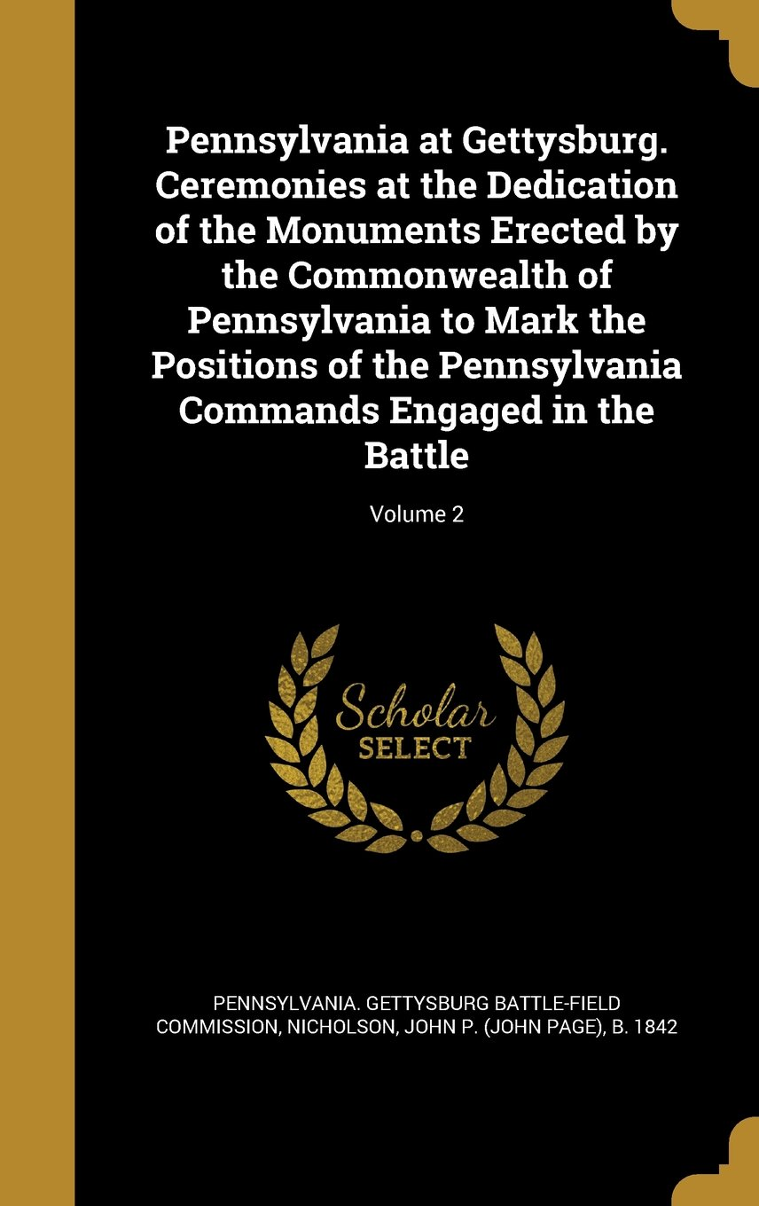 Read Online Pennsylvania at Gettysburg. Ceremonies at the Dedication of the Monuments Erected by the Commonwealth of Pennsylvania to Mark the Positions of the Pennsylvania Commands Engaged in the Battle; Volume 2 PDF