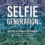 The Selfie Generation: How Our Self Images Are Changing Our Notions of Privacy, Sex, Consent, and Culture