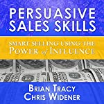 Persuasive Sales Skills: Smart Selling Using the Power of Influence | Brian Tracy,Brad Worthley,Chris Widener