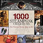 1,000 Steampunk Creations: Neo-Victorian Fashion, Gear, and Art (1000 Series) 5