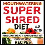Mouth Watering Super Shred Diet Recipes: Your STICK WITH IT Recipes To Help You Lose Weight Fast Using The Super Shred Diet | Alex Grayson