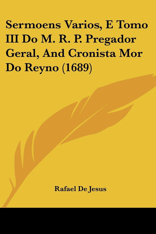 Sermoens Varios, E Tomo III Do M. R. P. Pregador Geral, And Cronista Mor Do Reyno (1689) (English and Portuguese Edition) pdf epub