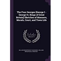 The Four Georges [george I - George IV, Kings of Great Britain] Sketches of Manners, Morals, Court, and Town Life
