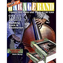 Garage Band Theory – GBTool 15 Bending Bach and Beethoven: Music theory for non music majors, livingroom pickers and working musicians who want to think ... Tools the Pro's Use to Play by Ear Book 16)