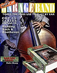 Garage Band Theory - GBTool 15 Bending Bach and Beethoven: Music theory for non music majors, livingroom pickers and working musicians who want to think ... Tools the Pro's Use to Play by Ear Book 16)
