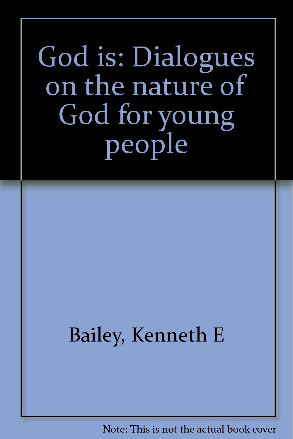 God Is: Dialogues On The Nature Of God For Young People: Kenneth E Bailey:  9780878081493: Amazon: Books