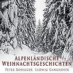 Alpenländische Weihnachtsgeschichten | Peter Rosegger,Ludwig Ganghofer