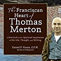 The Franciscan Heart of Thomas Merton: A New Look at the Spiritual Inspiration of His Life, Thought, and Writing Audiobook by Daniel P. Horan Narrated by Daniel P. Horan