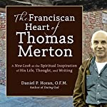 The Franciscan Heart of Thomas Merton: A New Look at the Spiritual Inspiration of His Life, Thought, and Writing | Daniel P. Horan