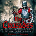 The Crusades: A Historical Look at the Crusades Across the Ages and the Fierce Battle for the Holy Land | Anthony T. Simpson