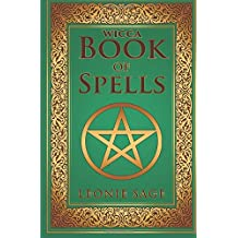 Wicca Book of Spells: A Spellbook for Beginners to Advanced Wiccans, Witches and other Practitioners of Magic