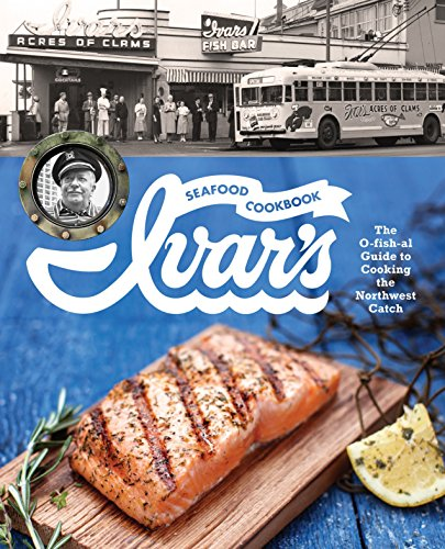 Ivar's Seafood Cookbook: The O-fish-al Guide to Cooking the Northwest Catch by The Crew at Ivar's