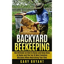 Backyard Beekeeping: The Ultimate on How to Raise and Keep Bees at Home and the Top 10 Most Common Mistakes When Nourishing Your Hive