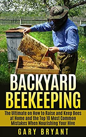 Backyard Beekeeping: The Ultimate on How to Raise and Keep ...