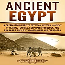 Ancient Egypt: A Captivating Guide to Egyptian History, Ancient Pyramids, Temples, Egyptian Mythology, and Pharaohs such as Tutankhamun and Cleopatra Audiobook by Captivating History Narrated by Duke Holm