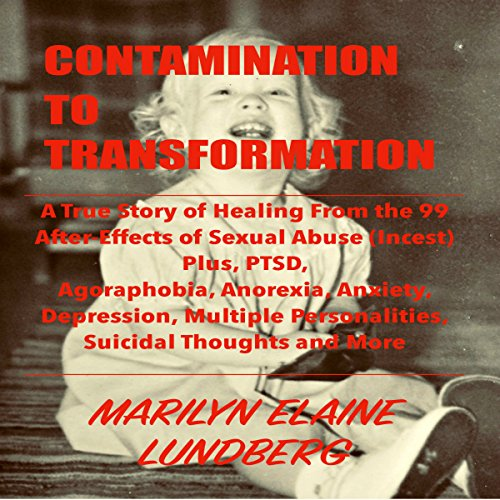 Contamination to Transformation: A True Story of Healing from the 99 After-Effects of Sexual Abuse (Incest) Plus, PTSD, Agoraphobia, Anorexia, Anxiety, Depression, Multiple Personalities, Suicidal Thoughts and More
