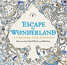 Escape To Wonderland A Colouring Book Adventure Good Wives And Warriors 9780141366159 Books