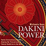 Dakini Power: Twelve Extraordinary Women Shaping the Transmission of Tibetan Buddhism in the West | Michaela Haas