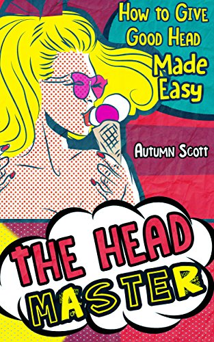 The Head Master: How to Give Good Head Made Easy (Improve & Spice Up Your Sex Life)