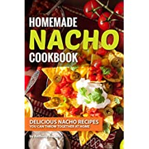 Homemade Nacho Cookbook: Delicious Nacho Recipes You Can Throw Together at Home