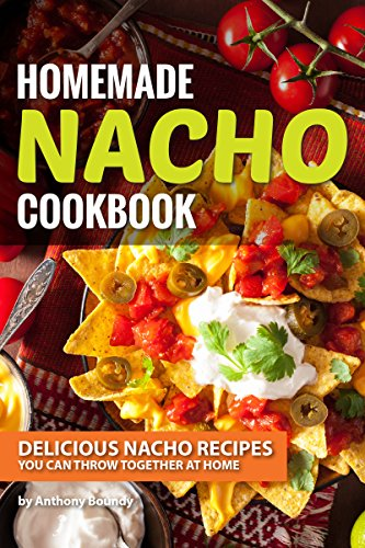 Homemade Nacho Cookbook: Delicious Nacho Recipes You Can Throw Together at Home by [Boundy, Anthony]