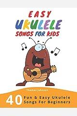 Easy Ukulele Songs For Kids: 40 Fun & Easy Ukulele Songs for Beginners with Simple Chords & Ukulele Tabs Paperback