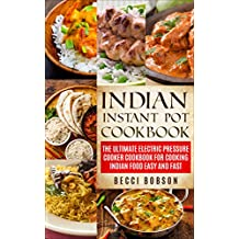 Indian Instant Pot Cookbook: The Ultimate Electric Pressure Cooker Cookbook for Cooking Indian Food Easy and Fast (Indian Instant Pot Recipes, Instant ... Recipes, Indian Instant Pot Cookbook)