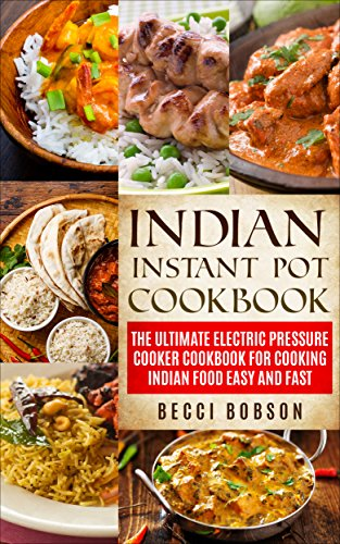 Indian Instant Pot Cookbook: The Ultimate Electric Pressure Cooker Cookbook for Cooking Indian Food Easy and Fast (Indian Instant Pot Recipes, Instant ... Recipes, Indian Instant Pot Cookbook) by Becci Bobson