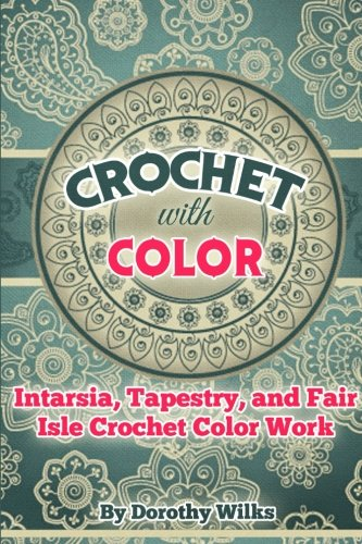 - Crochet with Color: Intarsia, Tapestry, and Fair Isle Crochet Color Work