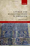 Liturgy and Byzantinization in Jerusalem (Oxford Early Christian Studies)