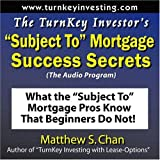 """The TurnKey Investor's """"Subject To"""" Mortgage Success Secrets (The Audio Program): What the """"Subject To"""" Mortgage Pros Know That Beginners Do Not!"""