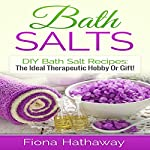 Bath Salts: DIY Bath Salt Recipes: The Ideal Therapeutic Hobby or Gift! | Fiona Hathaway