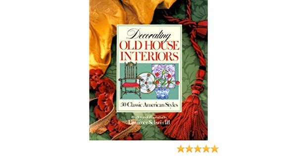 Decorating Old House Interiors: 30 Classic American Styles: Lawrence, III  Schwin: 9780806974347: Amazon.com: Books