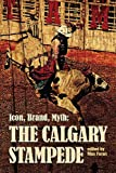 Icon, Brand, Myth: The Calgary Stampede: The Calgary Exhibition and Stampede (The West Unbound: Social and Cultural Studies Series)