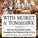 With Musket & Tomahawk, Vol III: The West Point–Hudson Valley Campaign in the Wilderness War of 1777  Audiobook by Michael O. Logusz Narrated by Dennis Johnson